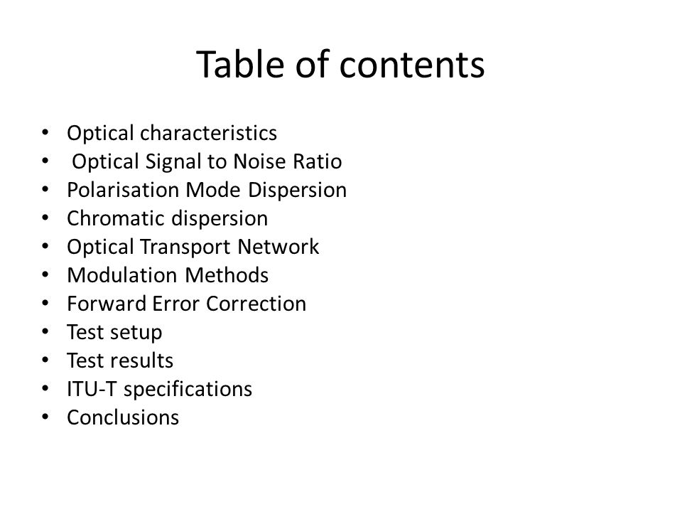 Table of contents Optical characteristics Optical Signal to Noise Ratio Polarisation Mode Dispersion Chromatic dispersion Optical Transport Network Modulation Methods Forward Error Correction Test setup Test results ITU-T specifications Conclusions