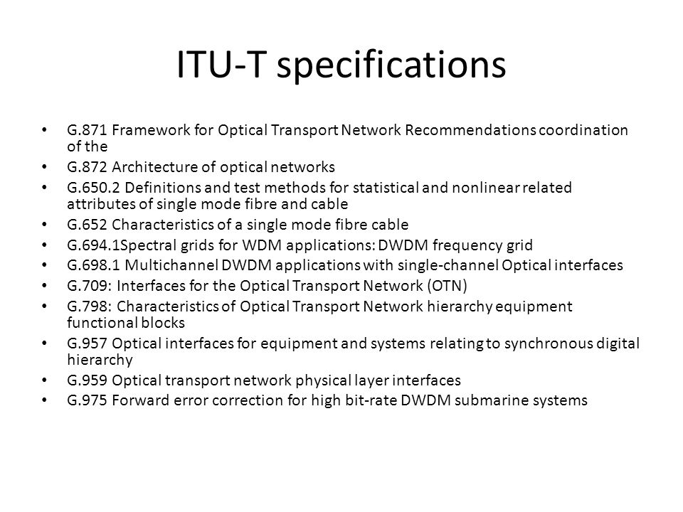 ITU-T specifications G.871 Framework for Optical Transport Network Recommendations coordination of the G.872 Architecture of optical networks G.650.2 Definitions and test methods for statistical and nonlinear related attributes of single mode fibre and cable G.652 Characteristics of a single mode fibre cable G.694.1Spectral grids for WDM applications: DWDM frequency grid G.698.1 Multichannel DWDM applications with single-channel Optical interfaces G.709: Interfaces for the Optical Transport Network (OTN) G.798: Characteristics of Optical Transport Network hierarchy equipment functional blocks G.957 Optical interfaces for equipment and systems relating to synchronous digital hierarchy G.959 Optical transport network physical layer interfaces G.975 Forward error correction for high bit-rate DWDM submarine systems