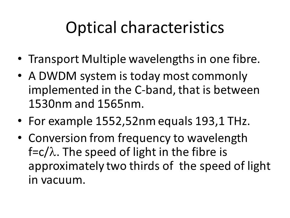 Optical characteristics Transport Multiple wavelengths in one fibre.