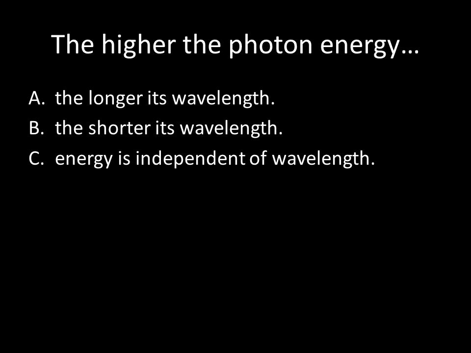 The higher the photon energy… A.the longer its wavelength. B.the shorter its wavelength. C.energy is independent of wavelength.