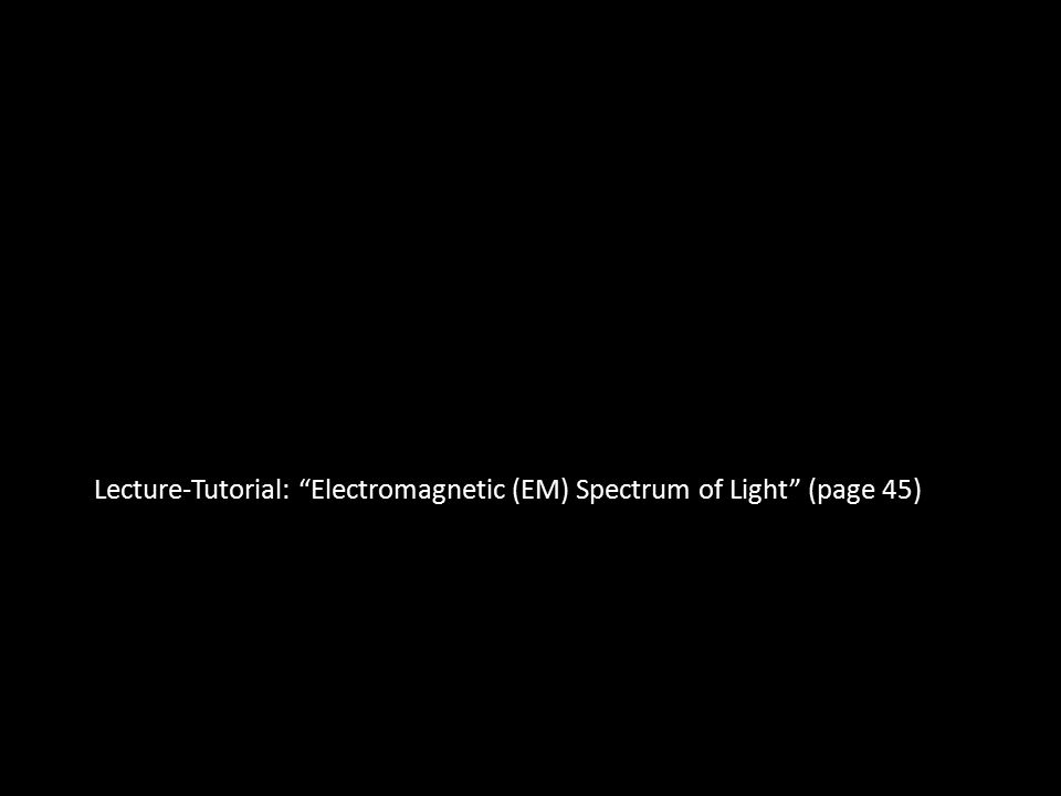 Lecture-Tutorial: Electromagnetic (EM) Spectrum of Light (page 45)