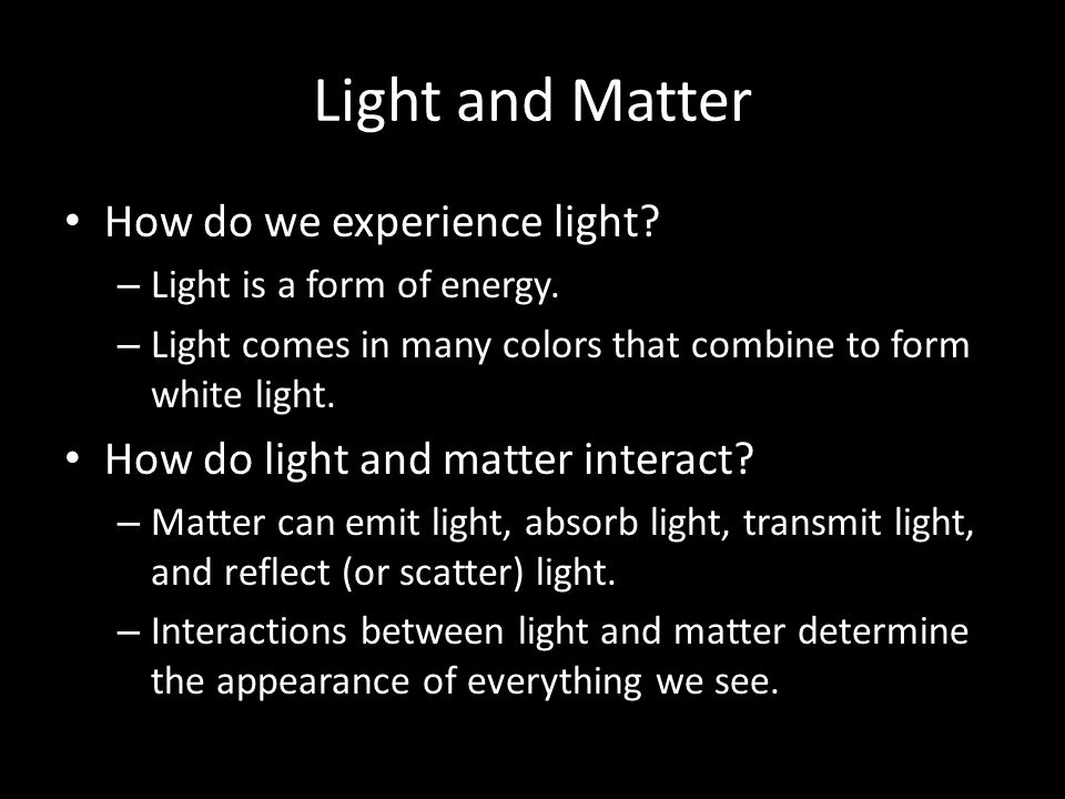 Light and Matter How do we experience light. – Light is a form of energy.