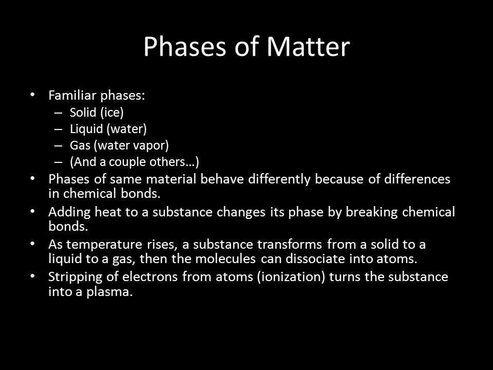 Phases of Matter Familiar phases: – Solid (ice) – Liquid (water) – Gas (water vapor) – (And a couple others…) Phases of same material behave differently because of differences in chemical bonds.