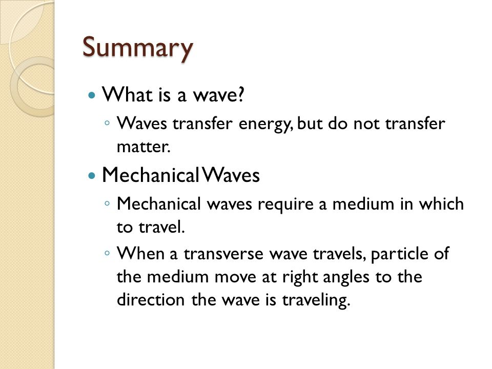 Summary What is a wave? ◦ Waves transfer energy, but do not transfer matter. Mechanical Waves ◦ Mechanical waves require a medium in which to travel.