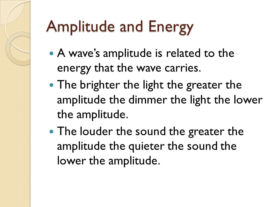 Amplitude and Energy A wave's amplitude is related to the energy that the wave carries. The brighter the light the greater the amplitude the dimmer th