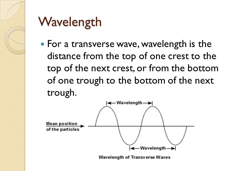 Wavelength For a transverse wave, wavelength is the distance from the top of one crest to the top of the next crest, or from the bottom of one trough