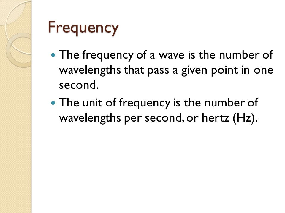 Frequency The frequency of a wave is the number of wavelengths that pass a given point in one second. The unit of frequency is the number of wavelengt