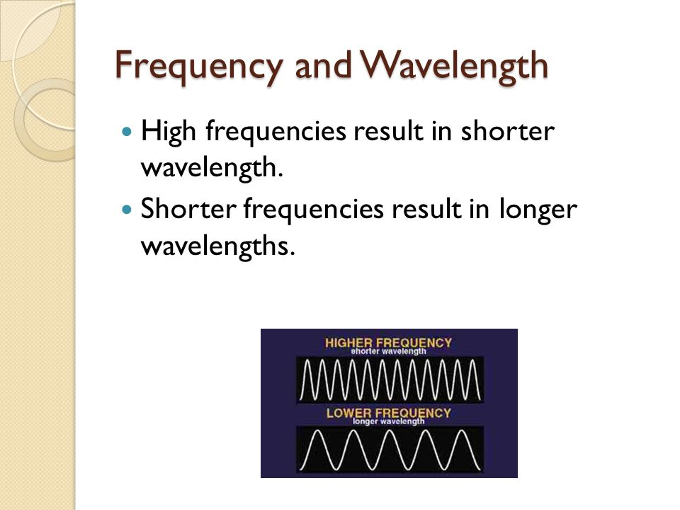 Frequency and Wavelength High frequencies result in shorter wavelength. Shorter frequencies result in longer wavelengths.