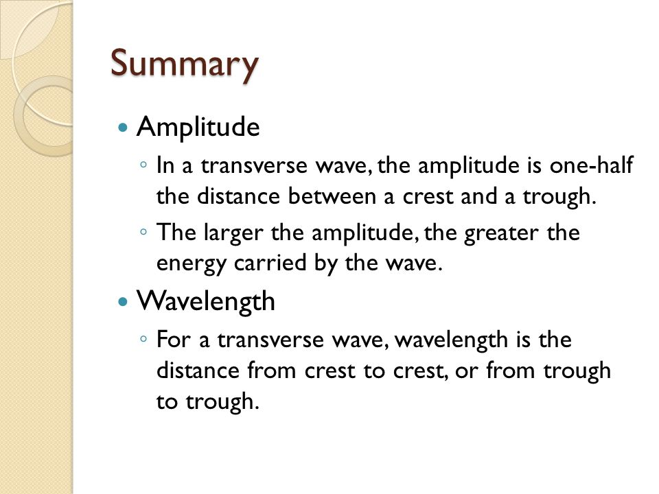 Summary Amplitude ◦ In a transverse wave, the amplitude is one-half the distance between a crest and a trough. ◦ The larger the amplitude, the greater