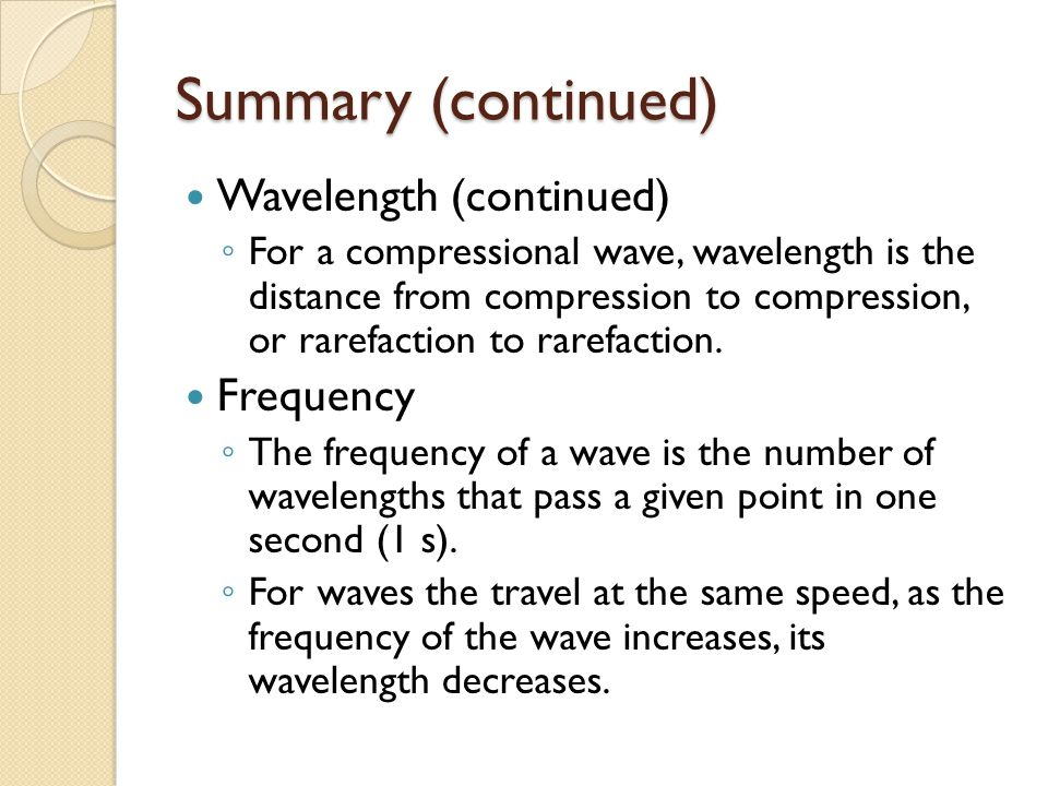 Summary (continued) Wavelength (continued) ◦ For a compressional wave, wavelength is the distance from compression to compression, or rarefaction to r