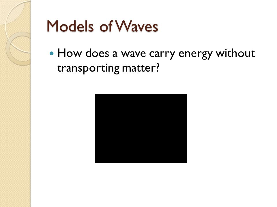 Models of Waves How does a wave carry energy without transporting matter?