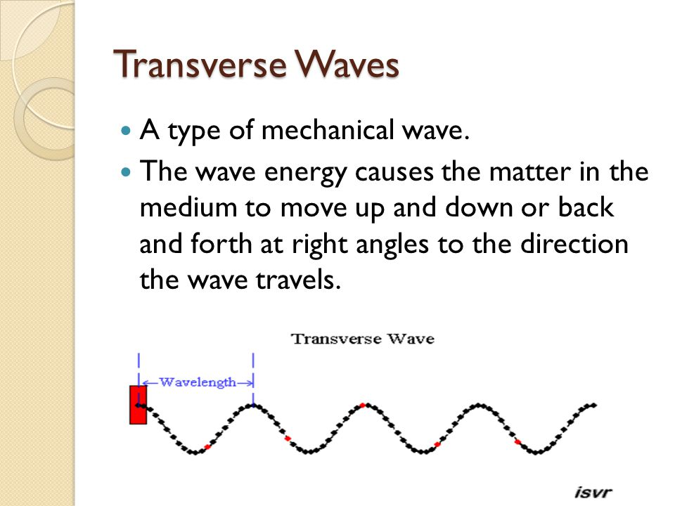 Transverse Waves A type of mechanical wave. The wave energy causes the matter in the medium to move up and down or back and forth at right angles to t