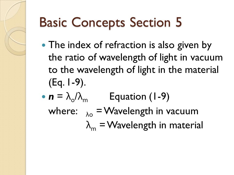 Basic Concepts Section 5 The index of refraction is also given by the ratio of wavelength of light in vacuum to the wavelength of light in the material (Eq.