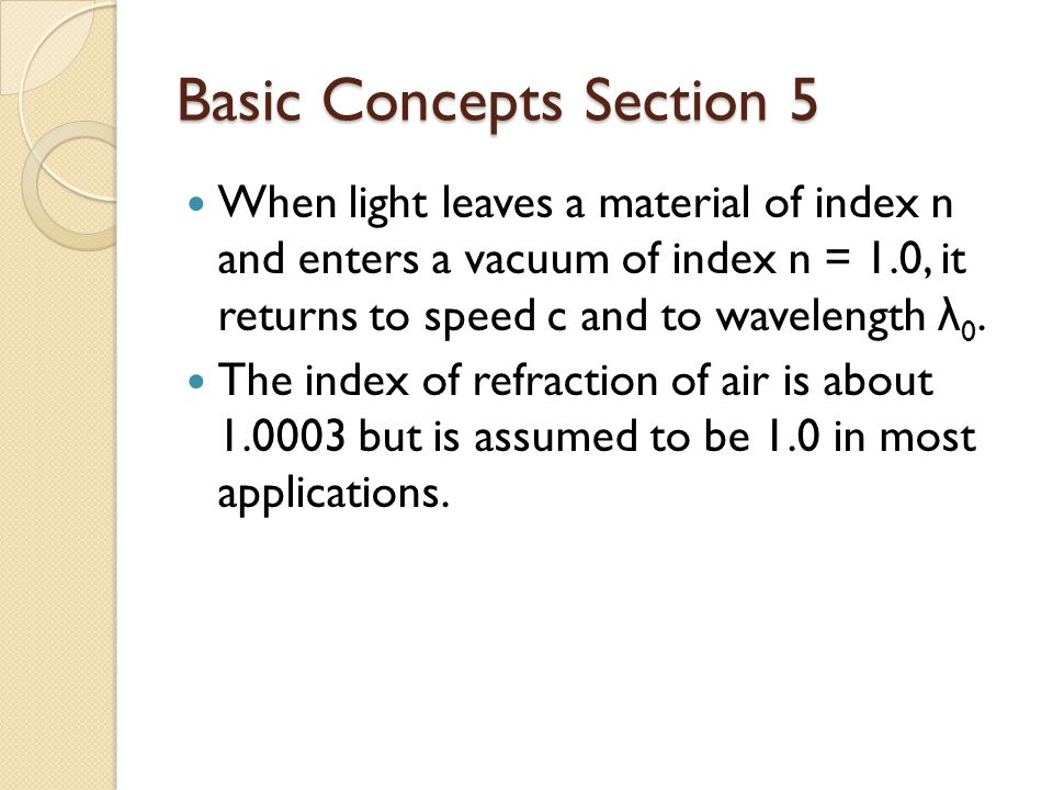 Basic Concepts Section 5 When light leaves a material of index n and enters a vacuum of index n = 1.0, it returns to speed c and to wavelength λ 0.
