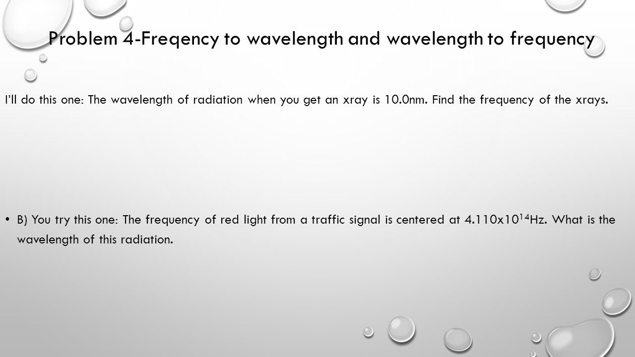 Problem 4-Freqency to wavelength and wavelength to frequency I'll do this one: The wavelength of radiation when you get an xray is 10.0nm. Find the fr