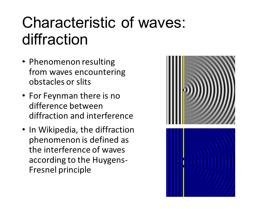 Characteristic of waves: diffraction Phenomenon resulting from waves encountering obstacles or slits For Feynman there is no difference between diffraction and interference In Wikipedia, the diffraction phenomenon is defined as the interference of waves according to the Huygens- Fresnel principle