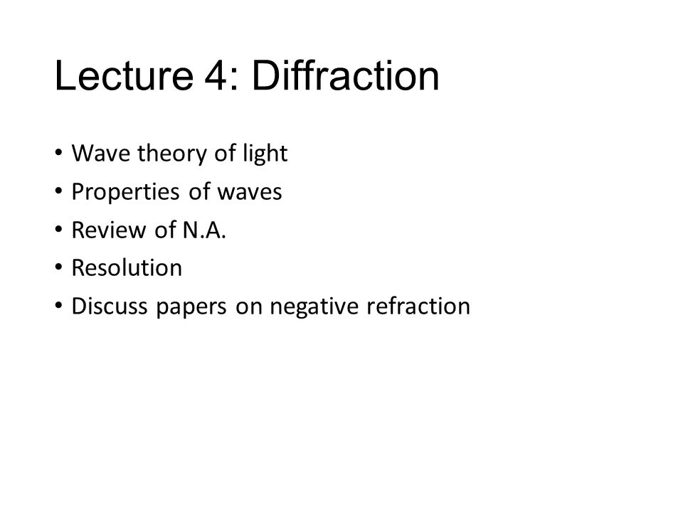 Lecture 4: Diffraction Wave theory of light Properties of waves Review of N.A. Resolution Discuss papers on negative refraction