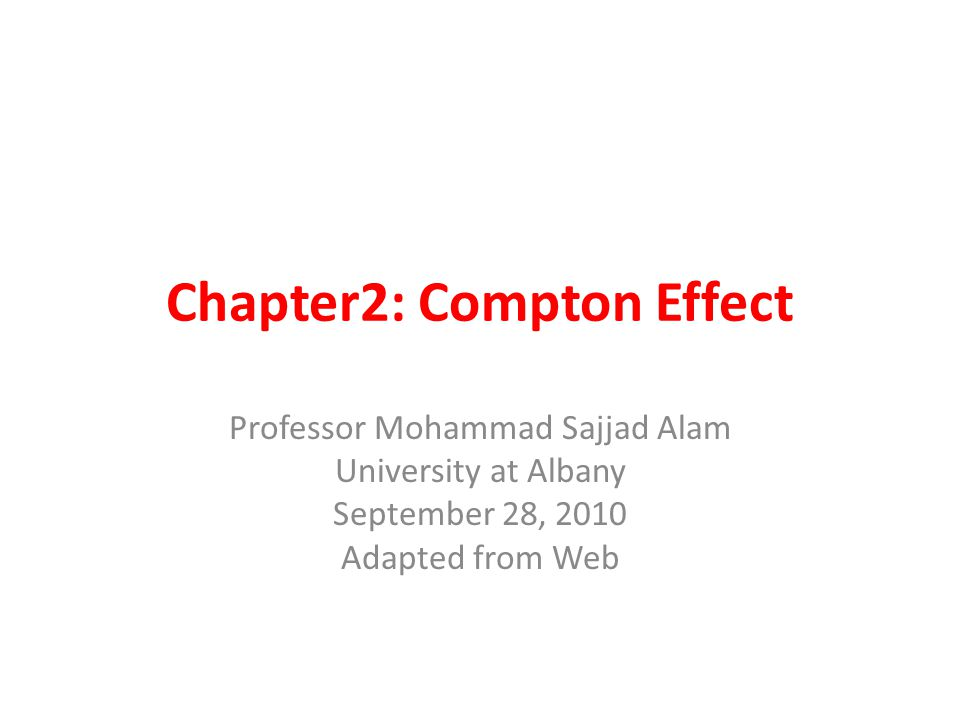 Chapter2: Compton Effect Professor Mohammad Sajjad Alam University at Albany September 28, 2010 Adapted from Web Adapted from the Web