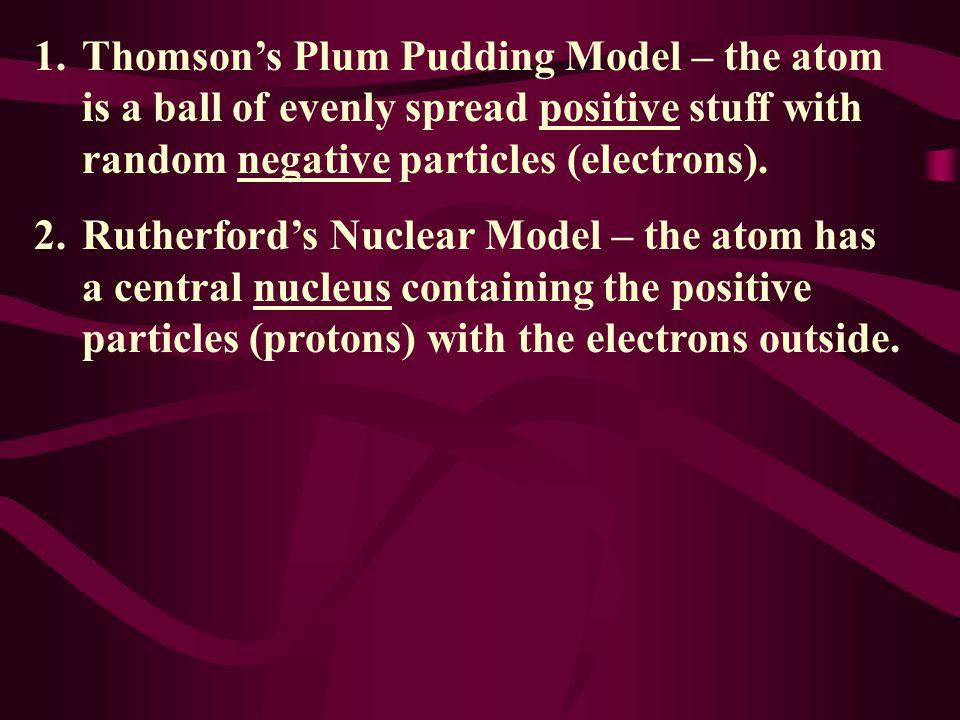 1.Thomson's Plum Pudding Model – the atom is a ball of evenly spread positive stuff with random negative particles (electrons).