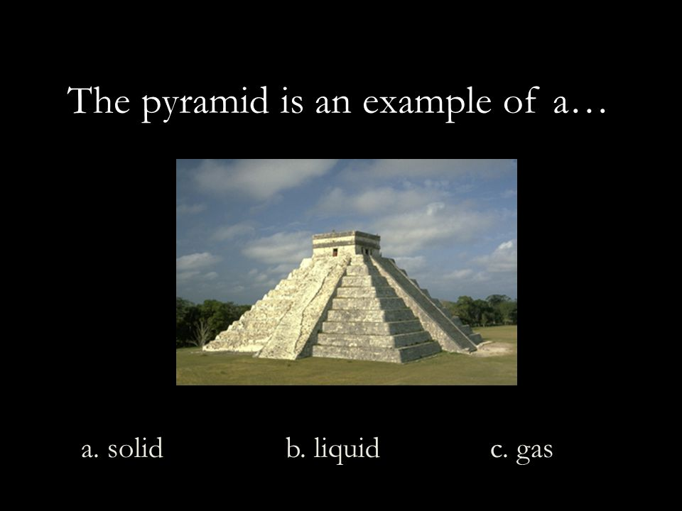 The pyramid is an example of a… a. solid b. liquid c. gas