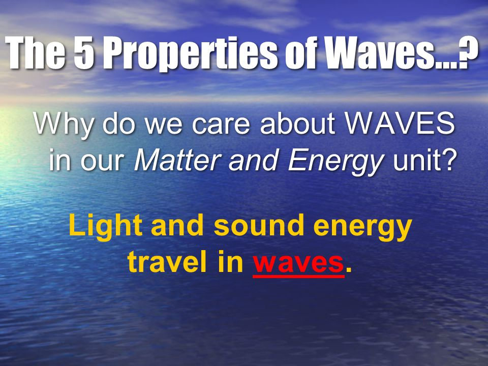 The 5 Properties of Waves…. Why do we care about WAVES in our Matter and Energy unit.