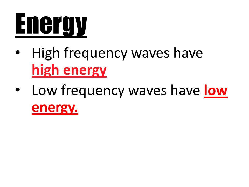 Energy High frequency waves have high energy Low frequency waves have low energy.
