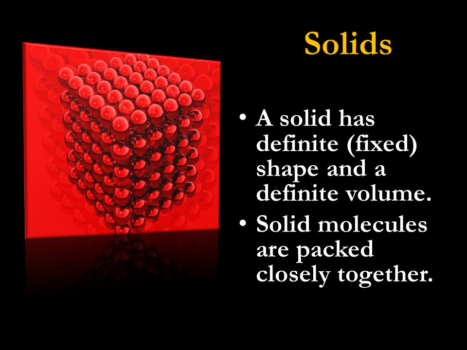 Solids A solid has definite (fixed) shape and a definite volume.