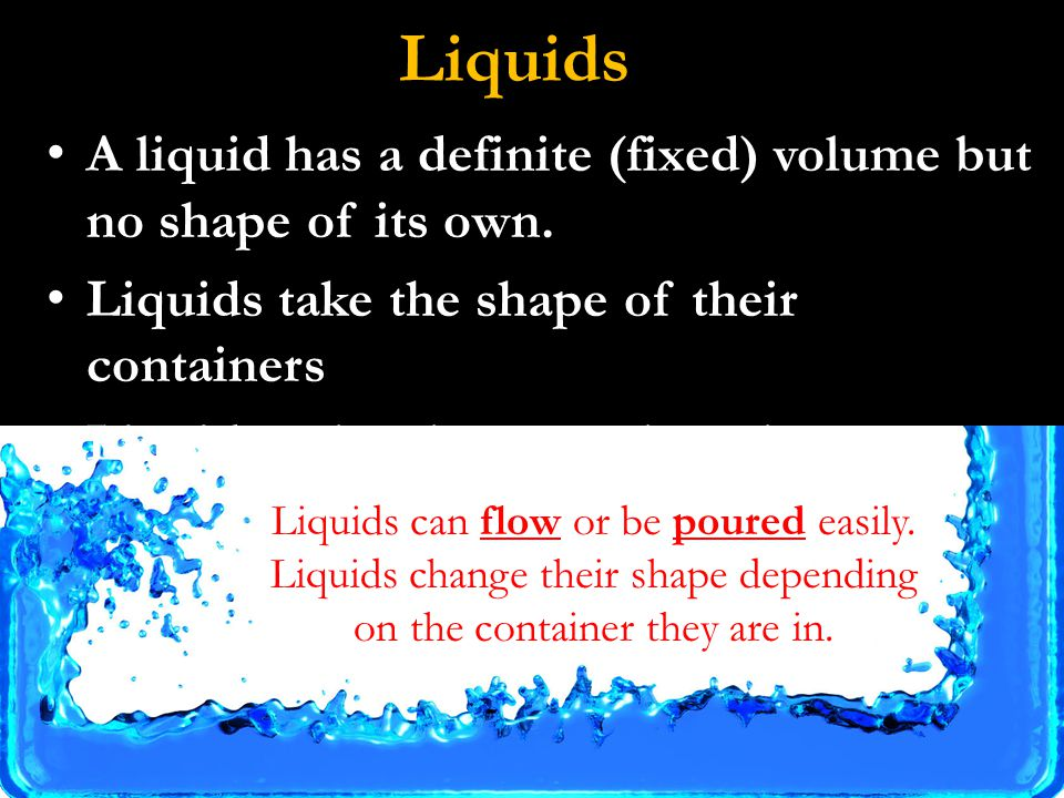 Liquids A liquid has a definite (fixed) volume but no shape of its own.