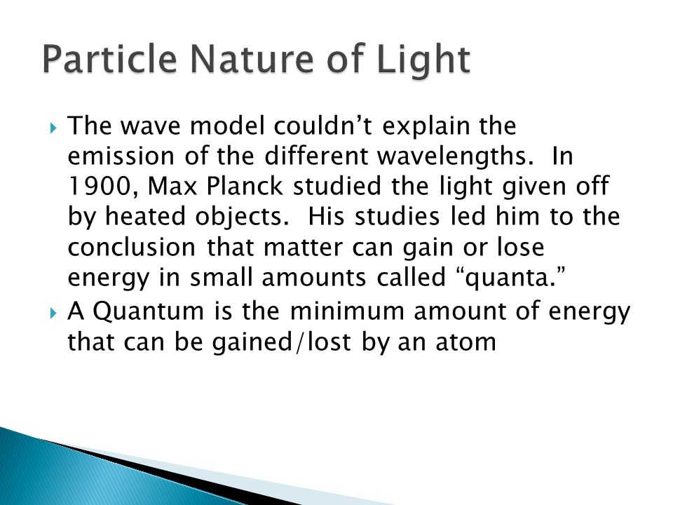  The wave model couldn't explain the emission of the different wavelengths. In 1900, Max Planck studied the light given off by heated objects. His st