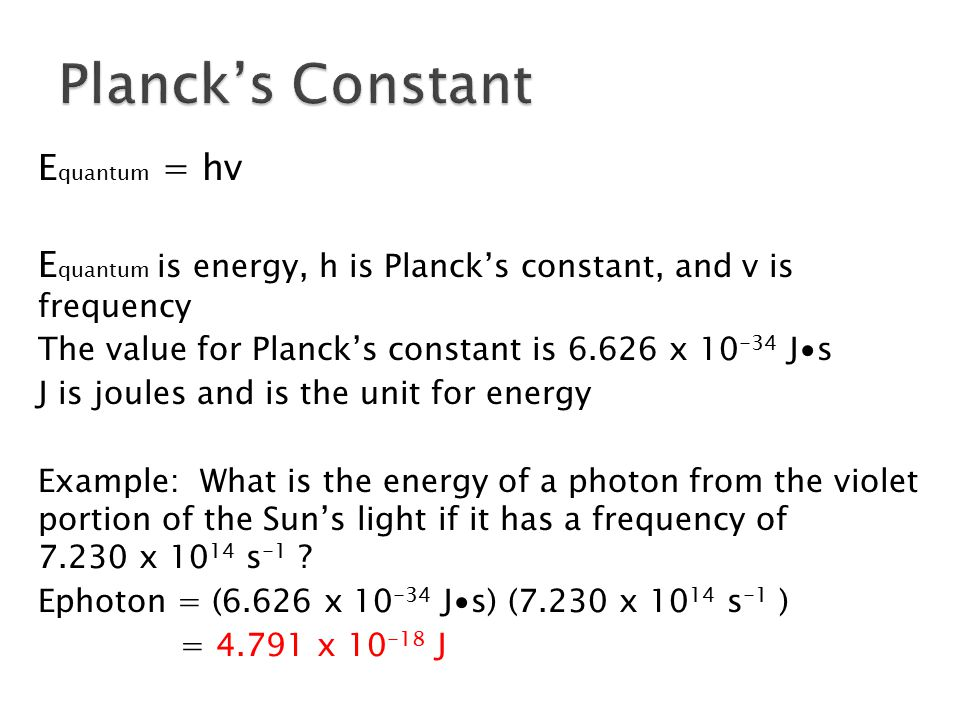 E quantum = hv E quantum is energy, h is Planck's constant, and v is frequency The value for Planck's constant is 6.626 x 10 -34 J∙s J is joules and i