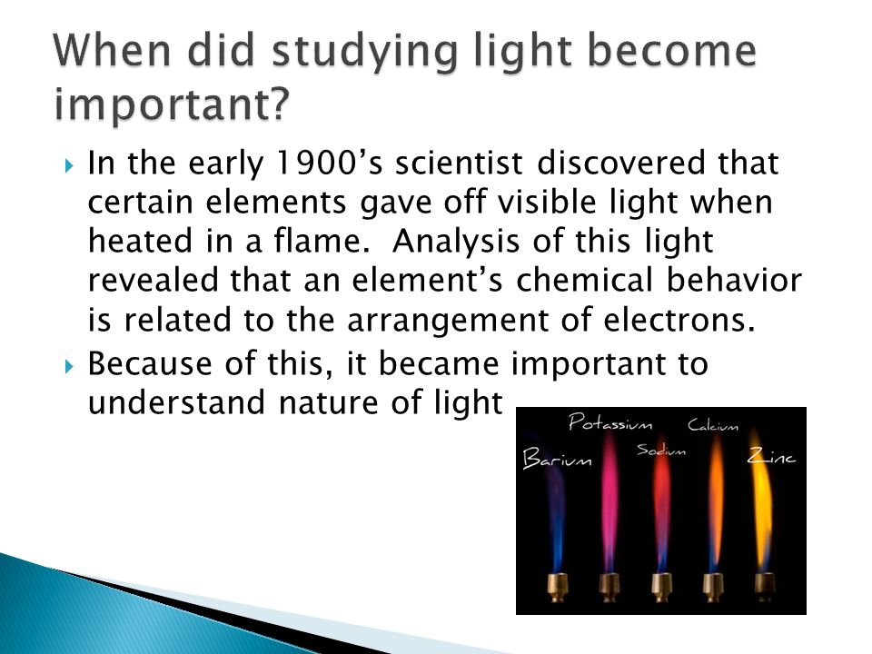  In the early 1900's scientist discovered that certain elements gave off visible light when heated in a flame. Analysis of this light revealed that a