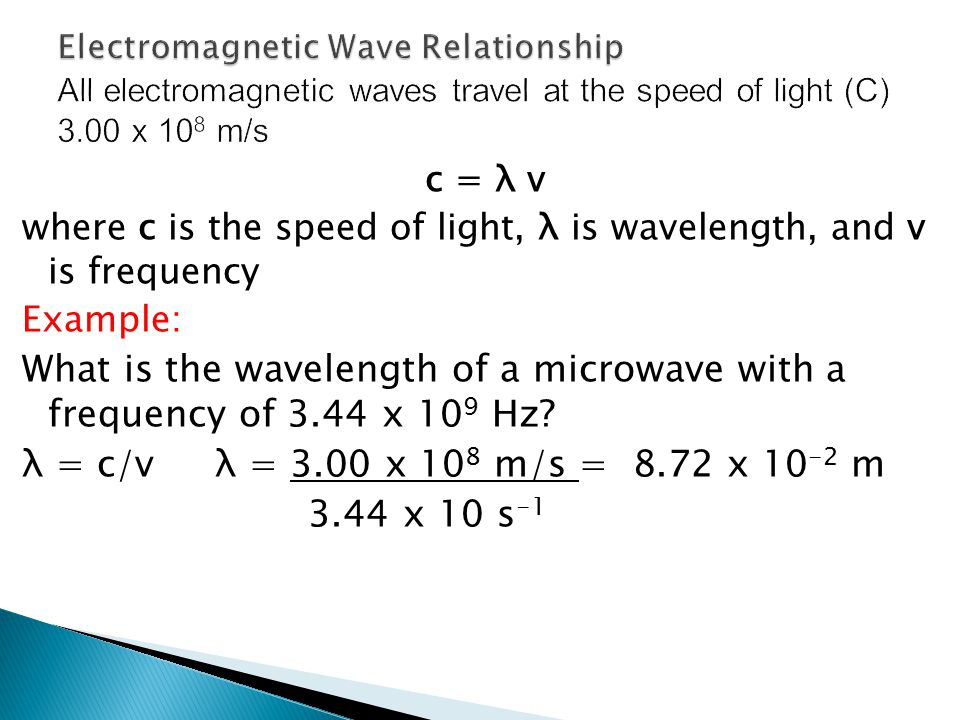 c = λ v where c is the speed of light, λ is wavelength, and v is frequency Example: What is the wavelength of a microwave with a frequency of 3.44 x 1