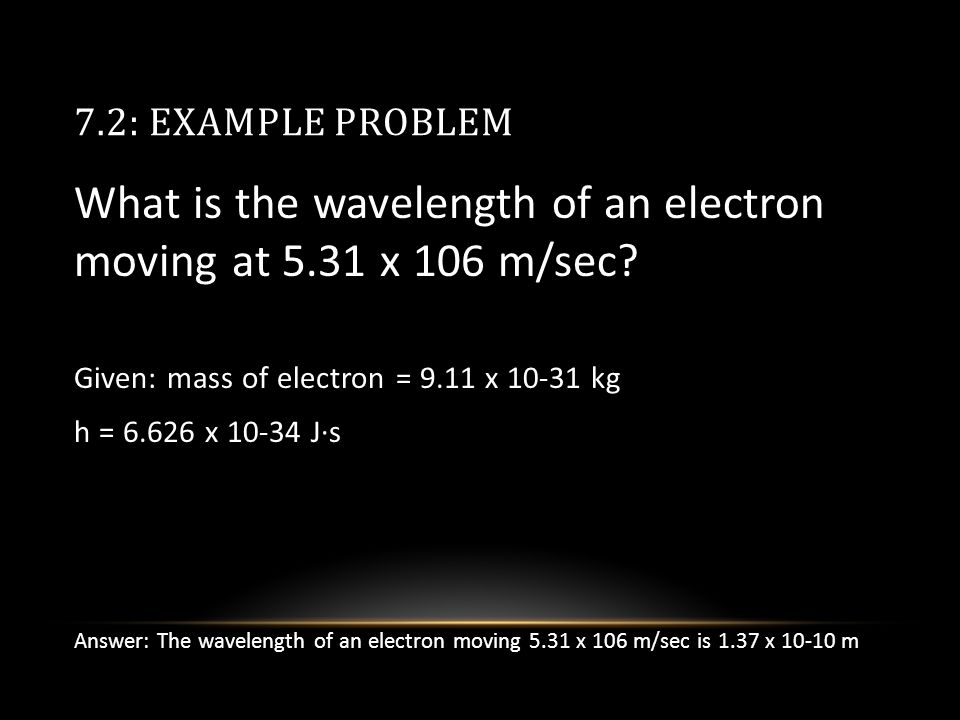 7.2: EXAMPLE PROBLEM What is the wavelength of an electron moving at 5.31 x 106 m/sec.