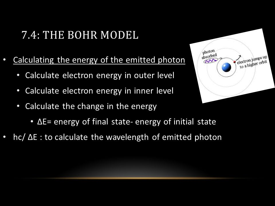 7.4: THE BOHR MODEL Calculating the energy of the emitted photon Calculate electron energy in outer level Calculate electron energy in inner level Calculate the change in the energy ΔΕ= energy of final state- energy of initial state hc/ ΔΕ : to calculate the wavelength of emitted photon
