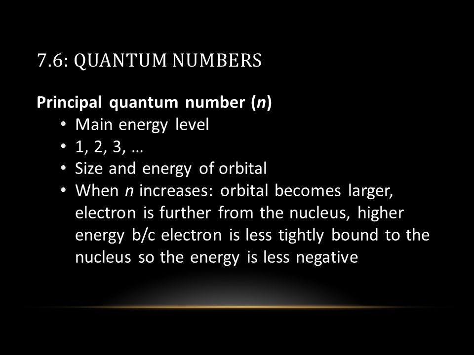 7.6: QUANTUM NUMBERS Principal quantum number (n) Main energy level 1, 2, 3, … Size and energy of orbital When n increases: orbital becomes larger, electron is further from the nucleus, higher energy b/c electron is less tightly bound to the nucleus so the energy is less negative