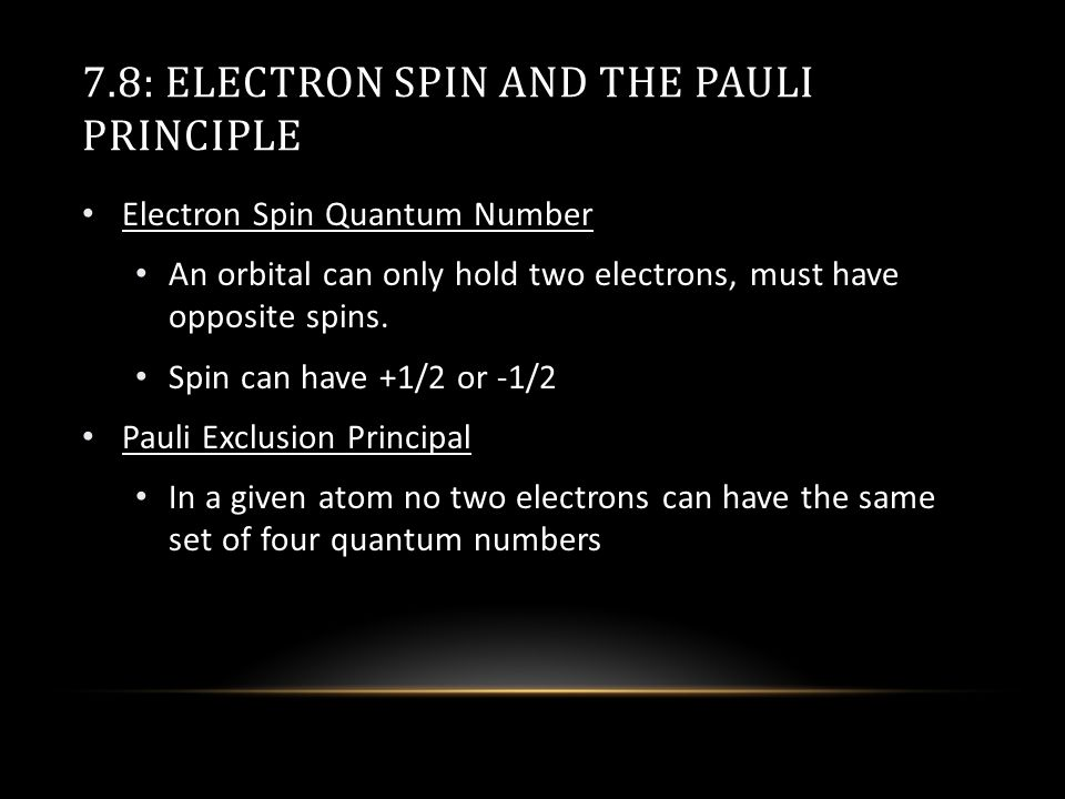 7.8: ELECTRON SPIN AND THE PAULI PRINCIPLE Electron Spin Quantum Number An orbital can only hold two electrons, must have opposite spins.