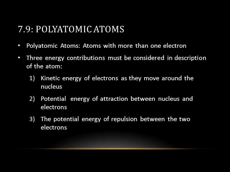 7.9: POLYATOMIC ATOMS Polyatomic Atoms: Atoms with more than one electron Three energy contributions must be considered in description of the atom: 1)Kinetic energy of electrons as they move around the nucleus 2)Potential energy of attraction between nucleus and electrons 3)The potential energy of repulsion between the two electrons