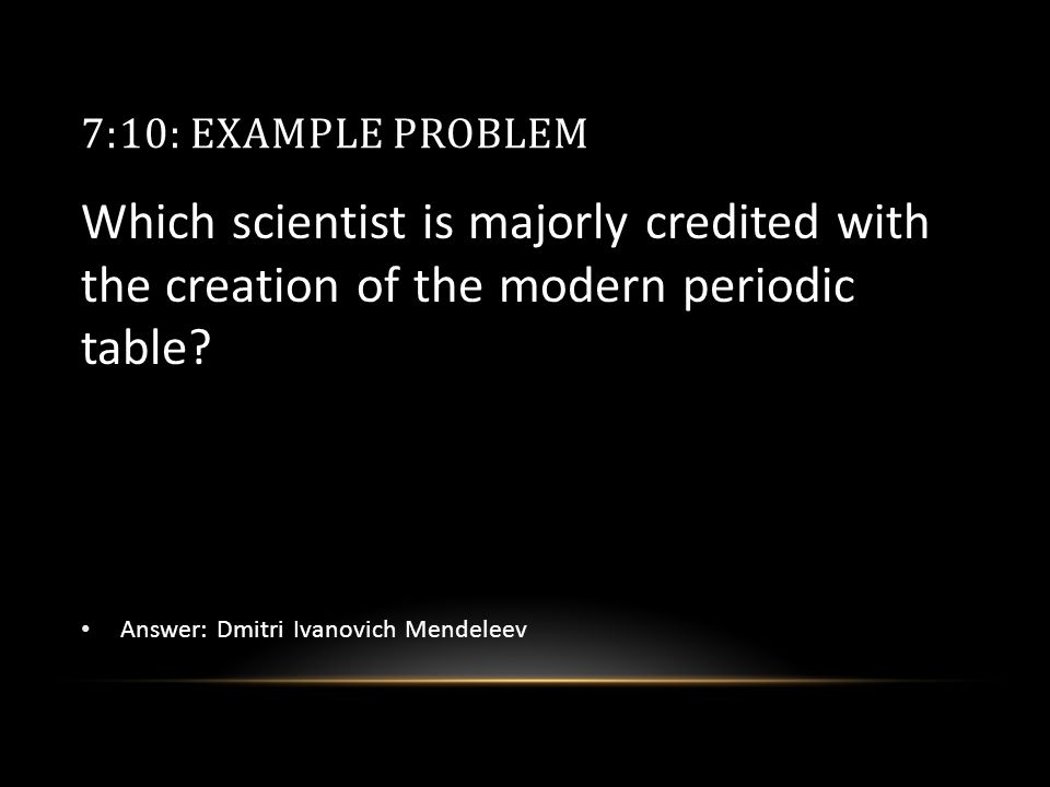7:10: EXAMPLE PROBLEM Which scientist is majorly credited with the creation of the modern periodic table.