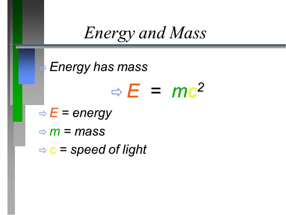 Energy and Mass  Energy has mass  E = mc 2  E = energy  m = mass  c = speed of light