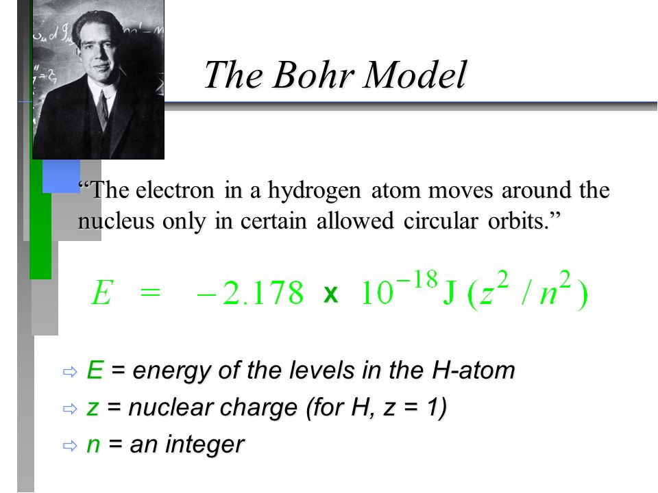 "The Bohr Model  E = energy of the levels in the H-atom  z = nuclear charge (for H, z = 1)  n = an integer ""The electron in a hydrogen atom moves ar"