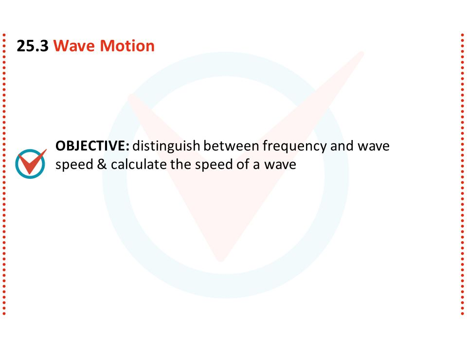 OBJECTIVE: distinguish between frequency and wave speed & calculate the speed of a wave 25.3 Wave Motion