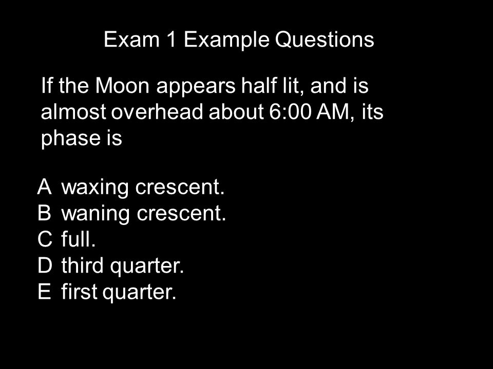 Exam 1 Example Questions If the Moon appears half lit, and is almost overhead about 6:00 AM, its phase is Awaxing crescent.