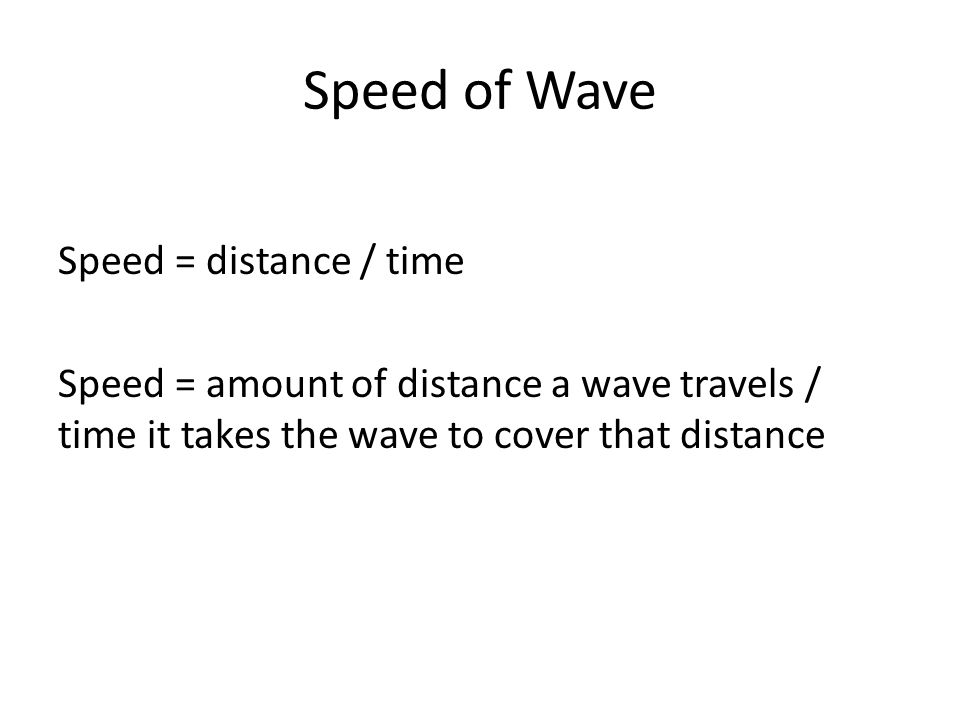 Speed of Wave Speed = distance / time Speed = amount of distance a wave travels / time it takes the wave to cover that distance