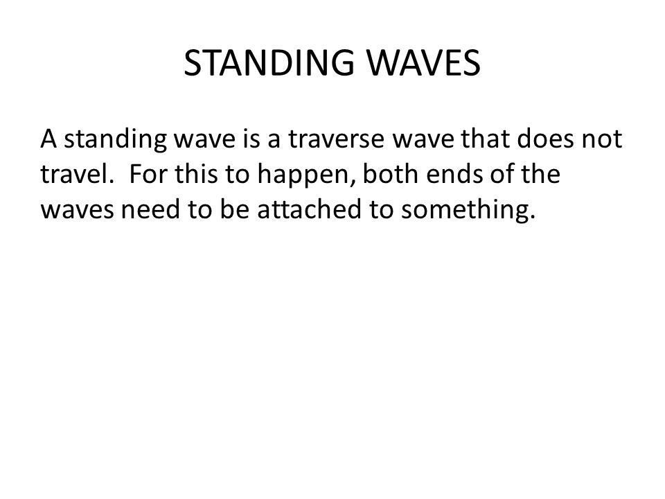 STANDING WAVES A standing wave is a traverse wave that does not travel.