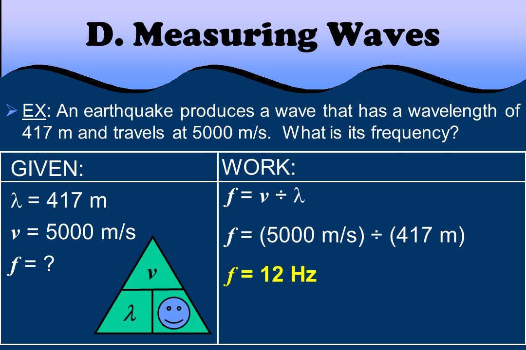 WORK: f = v ÷ f = (5000 m/s) ÷ (417 m) f = 12 Hz D. Measuring Waves  EX: An earthquake produces a wave that has a wavelength of 417 m and travels at