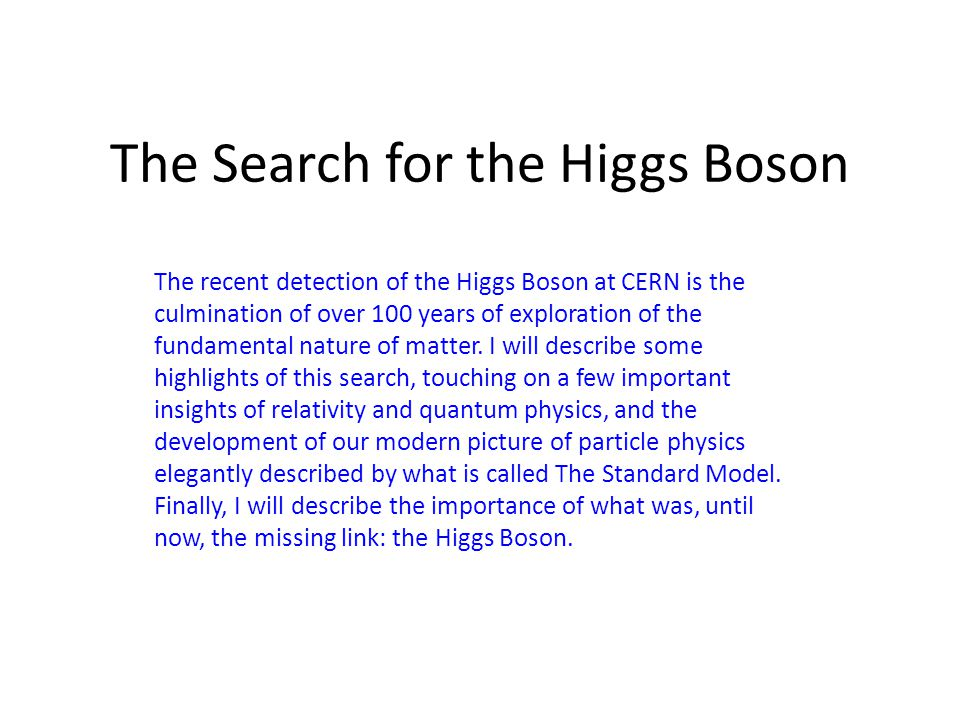 The Search for the Higgs Boson The recent detection of the Higgs Boson at CERN is the culmination of over 100 years of exploration of the fundamental nature of matter.