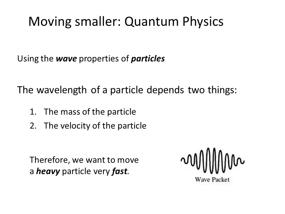 Moving smaller: Quantum Physics Using the wave properties of particles The wavelength of a particle depends two things: 1.The mass of the particle 2.The velocity of the particle Therefore, we want to move a heavy particle very fast.