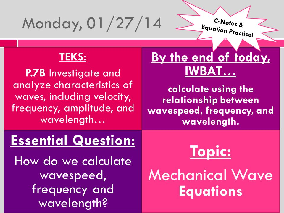 Monday, 01/27/14 TEKS: P.7B Investigate and analyze characteristics of waves, including velocity, frequency, amplitude, and wavelength… By the end of today, IWBAT… calculate using the relationship between wavespeed, frequency, and wavelength.