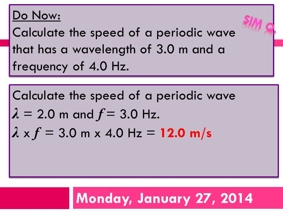 Monday, January 27, 2014 Do Now: Calculate the speed of a periodic wave that has a wavelength of 3.0 m and a frequency of 4.0 Hz.