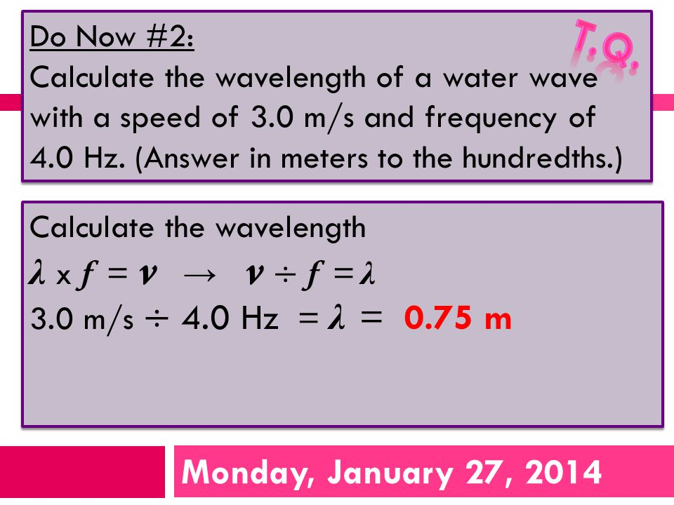 Monday, January 27, 2014 Do Now #2: Calculate the wavelength of a water wave with a speed of 3.0 m/s and frequency of 4.0 Hz.